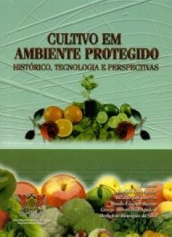 CULTIVO EM AMBIENTE PROTEGIDO: HISTÓRICO, TECNOLOGIA E PERSPECTIVAS