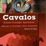 Cavalos: Como Corrigir Aprumos, Ferrar e Cuidar dos Cascos 2ª Edição