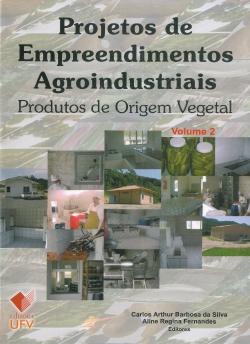 Projetos de Empreendimentos Agroindustriais - produtos de Origem Vegetal Volume 2