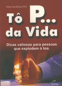 Tô P... da Vida - Dicas Valiosas para Pessoas que Explodem à Toa